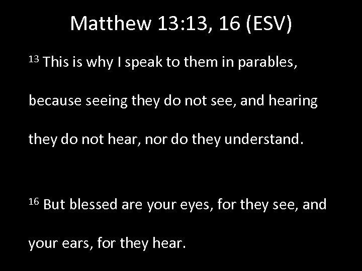 Matthew 13: 13, 16 (ESV) 13 This is why I speak to them in