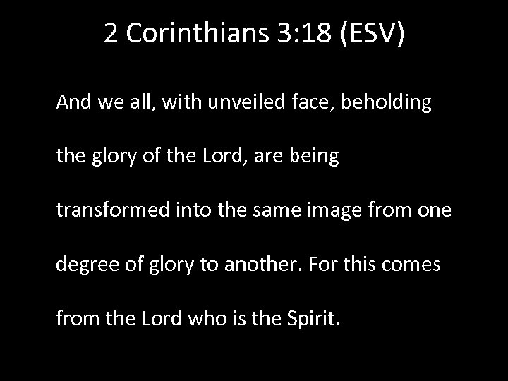 2 Corinthians 3: 18 (ESV) And we all, with unveiled face, beholding the glory