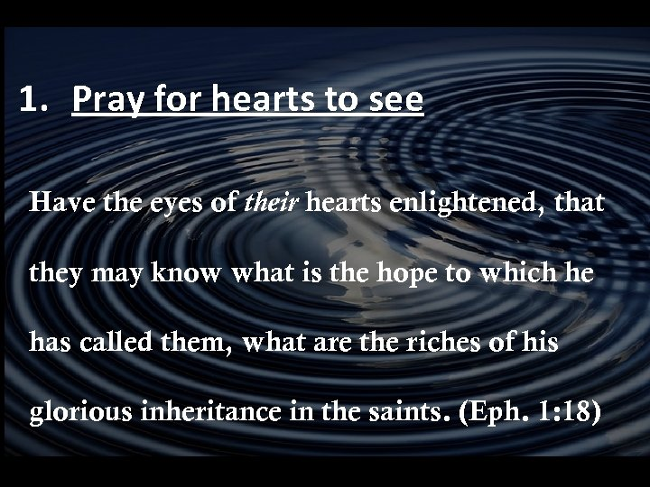 1. Pray for hearts to see Have the eyes of their hearts enlightened, that