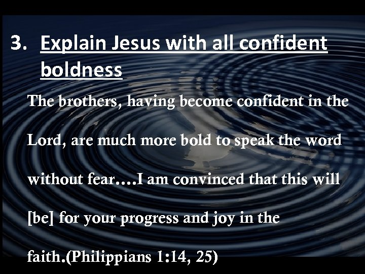 3. Explain Jesus with all confident boldness The brothers, having become confident in the