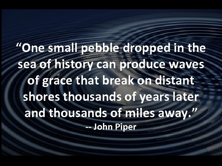 """""""One small pebble dropped in the sea of history can produce waves of grace"""