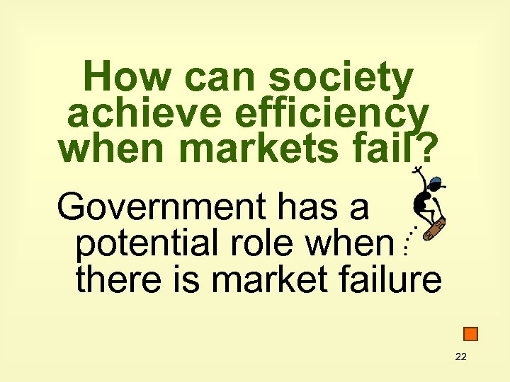 How can society achieve efficiency when markets fail? Government has a potential role when