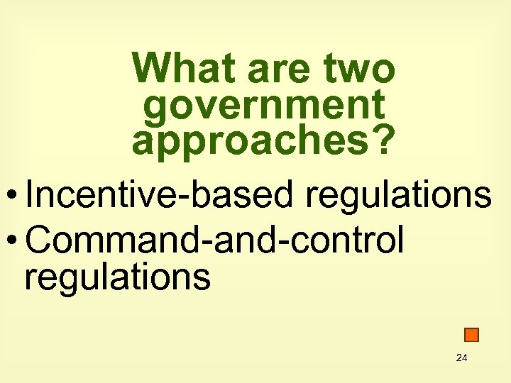 What are two government approaches? • Incentive-based regulations • Command-control regulations 24