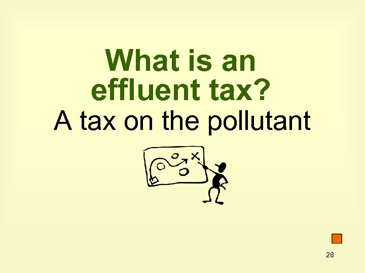 What is an effluent tax? A tax on the pollutant 28