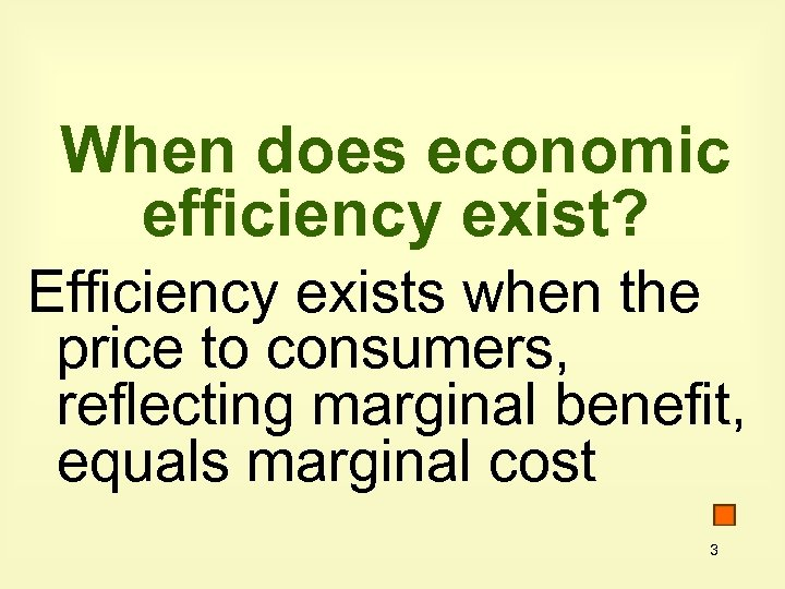 When does economic efficiency exist? Efficiency exists when the price to consumers, reflecting marginal