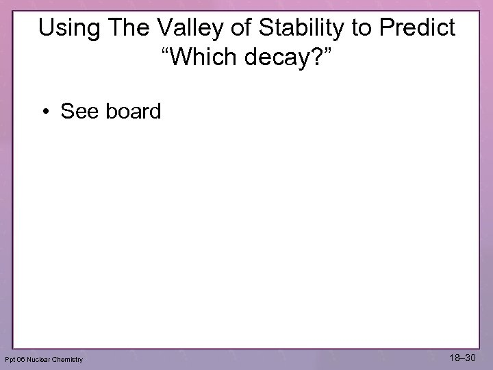 "Using The Valley of Stability to Predict ""Which decay? "" • See board Ppt"