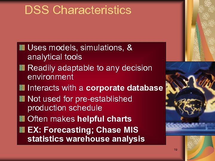 DSS Characteristics Uses models, simulations, & analytical tools Readily adaptable to any decision environment