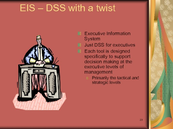 EIS – DSS with a twist Executive Information System Just DSS for executives Each