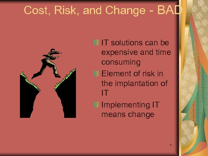 Cost, Risk, and Change - BAD IT solutions can be expensive and time consuming