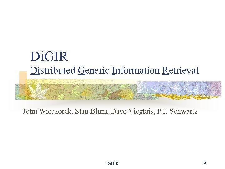 Di. GIR Distributed Generic Information Retrieval John Wieczorek, Stan Blum, Dave Vieglais, P. J.