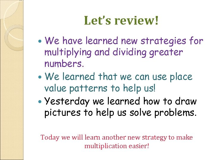 Let's review! We have learned new strategies for multiplying and dividing greater numbers. We
