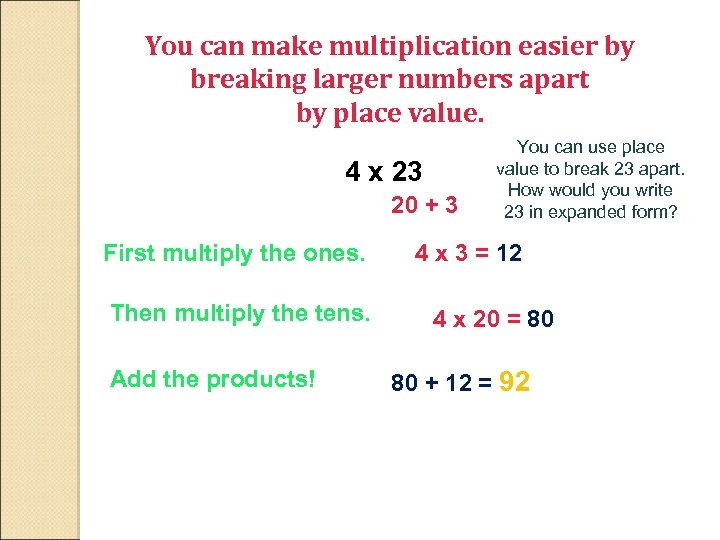 You can make multiplication easier by breaking larger numbers apart by place value. 4