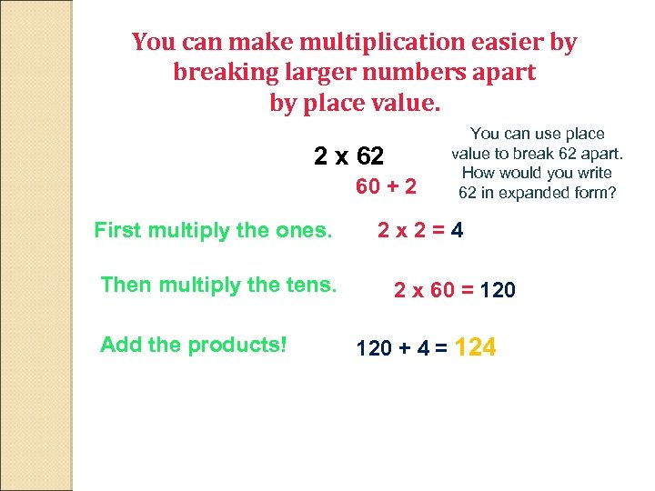 You can make multiplication easier by breaking larger numbers apart by place value. 2