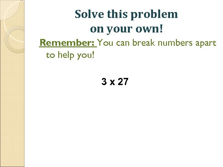 Solve this problem on your own! Remember: You can break numbers apart to help