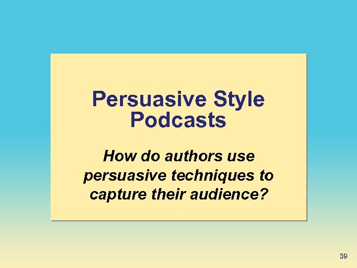 Persuasive Style Podcasts How do authors use persuasive techniques to capture their audience? 39