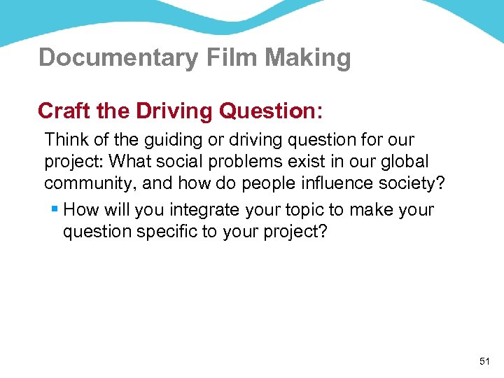 Documentary Film Making Craft the Driving Question: Think of the guiding or driving question