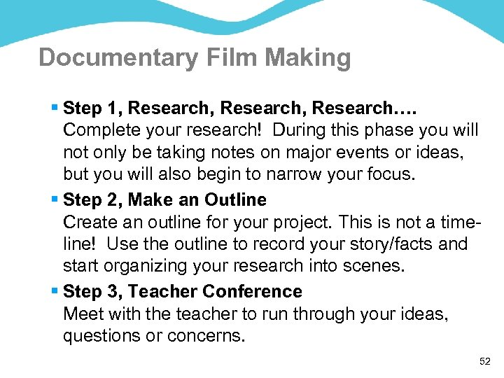 Documentary Film Making § Step 1, Research, Research…. Complete your research! During this phase