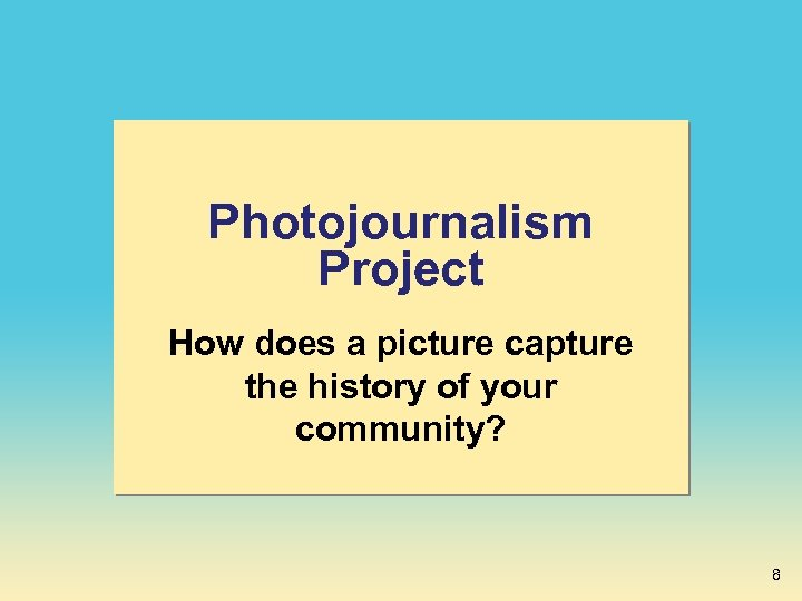 Photojournalism Project How does a picture capture the history of your community? 8