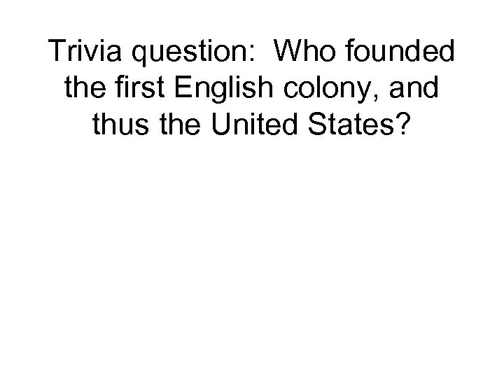 Trivia question: Who founded the first English colony, and thus the United States?