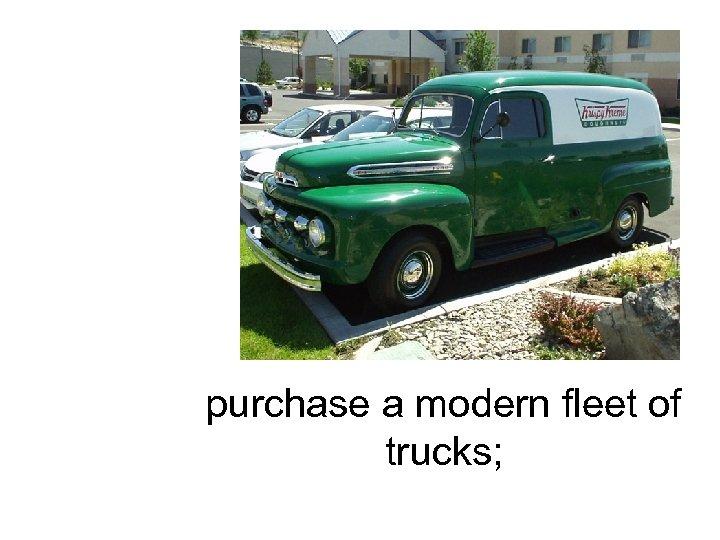 purchase a modern fleet of trucks;