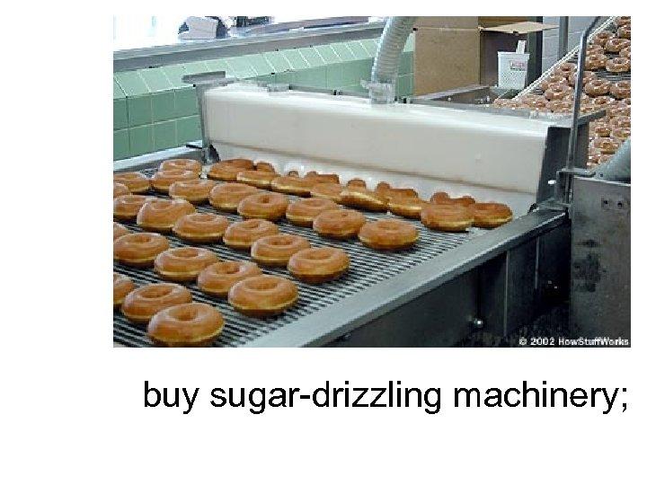 buy sugar-drizzling machinery;