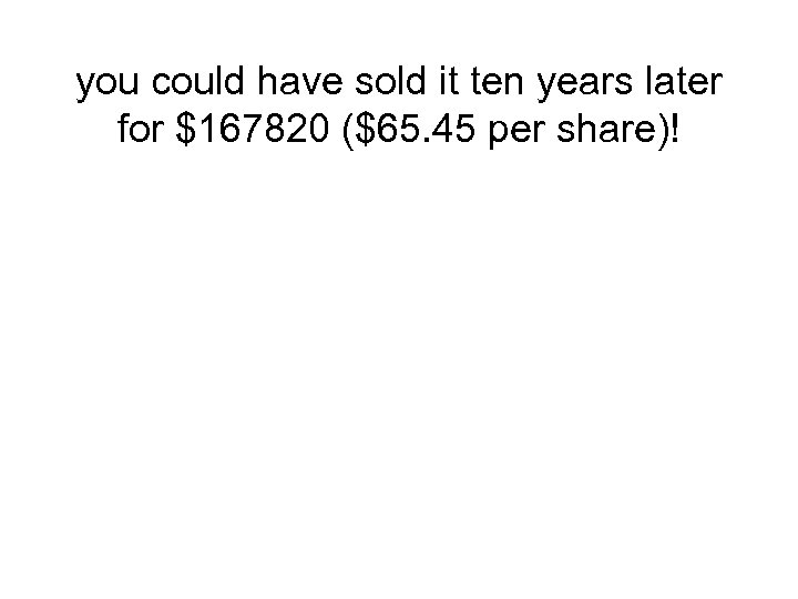 you could have sold it ten years later for $167820 ($65. 45 per share)!
