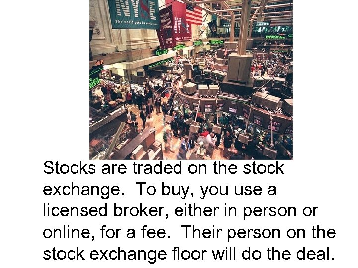 Stocks are traded on the stock exchange. To buy, you use a licensed broker,