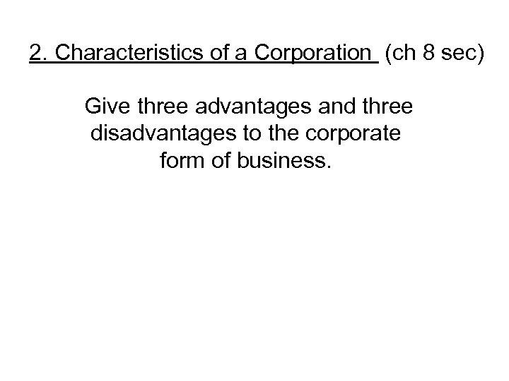 2. Characteristics of a Corporation (ch 8 sec) Give three advantages and three disadvantages