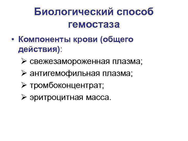 Биологический способ гемостаза • Компоненты крови (общего действия): Ø свежезамороженная плазма; Ø антигемофильная плазма;