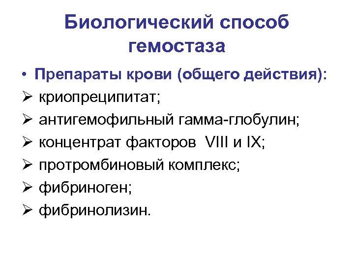 Биологический способ гемостаза • Препараты крови (общего действия): Ø криопреципитат; Ø антигемофильный гамма-глобулин; Ø