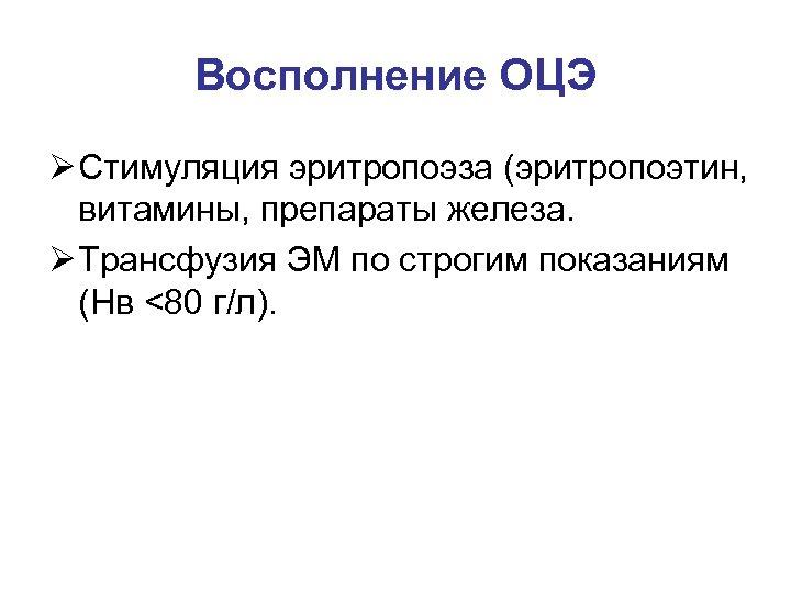 Восполнение ОЦЭ Ø Стимуляция эритропоэза (эритропоэтин, витамины, препараты железа. Ø Трансфузия ЭМ по строгим