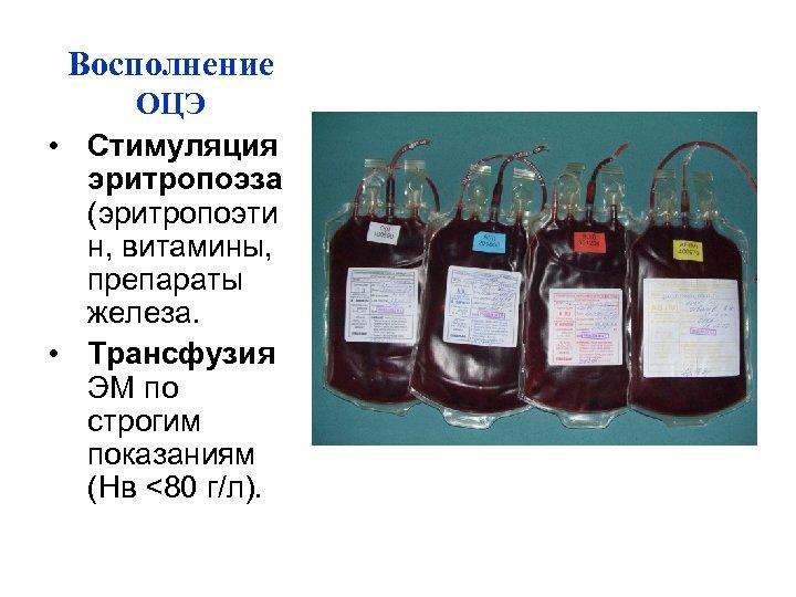 Восполнение ОЦЭ • Стимуляция эритропоэза (эритропоэти н, витамины, препараты железа. • Трансфузия ЭМ по