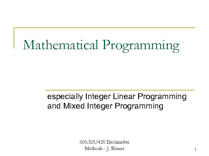 Mathematical Programming especially Integer Linear Programming and Mixed Integer Programming 600. 325/425 Declarative Methods
