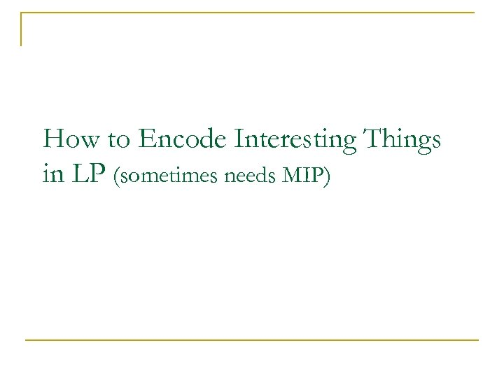 How to Encode Interesting Things in LP (sometimes needs MIP)