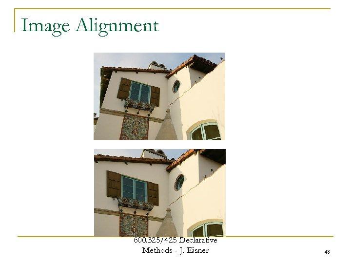 Image Alignment 600. 325/425 Declarative Methods - J. Eisner 48