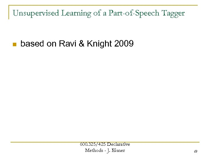 Unsupervised Learning of a Part-of-Speech Tagger n based on Ravi & Knight 2009 600.