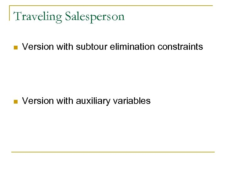 Traveling Salesperson n Version with subtour elimination constraints n Version with auxiliary variables