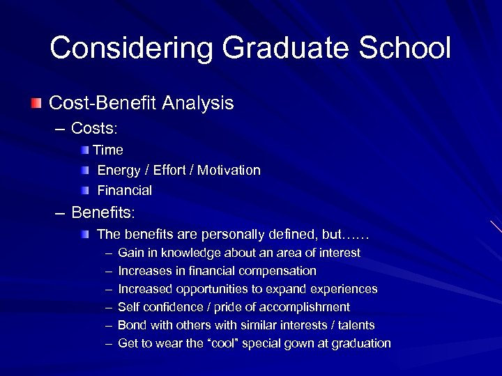 Considering Graduate School Cost-Benefit Analysis – Costs: Time Energy / Effort / Motivation Financial