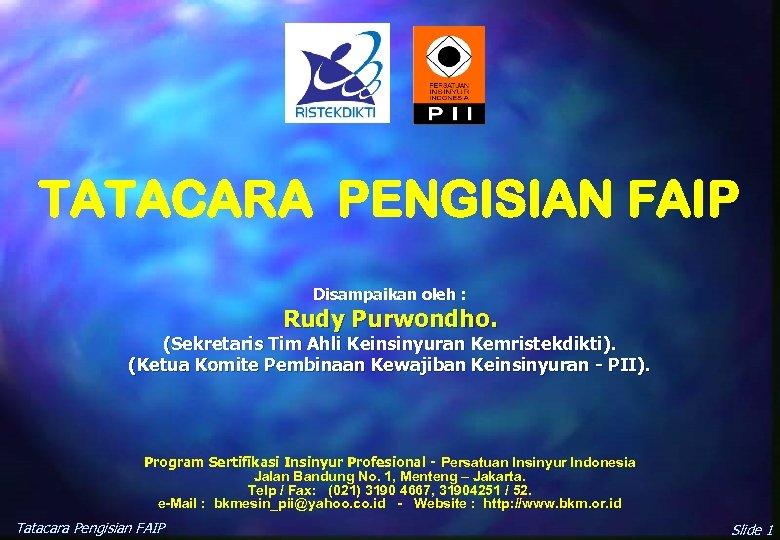TATACARA PENGISIAN FAIP Disampaikan oleh : Rudy Purwondho. (Sekretaris Tim Ahli Keinsinyuran Kemristekdikti). (Ketua