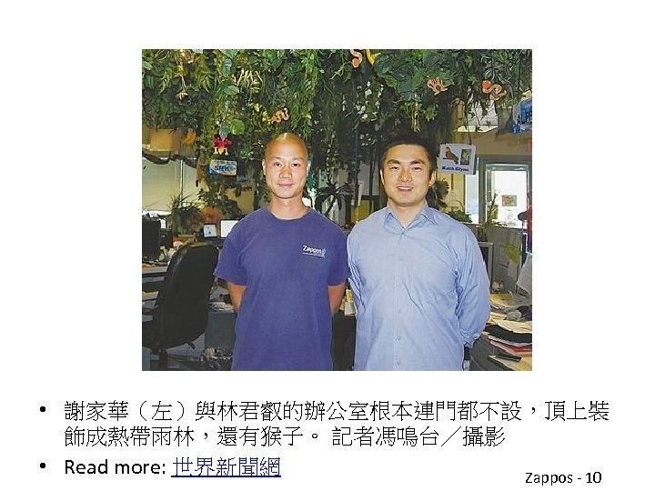 • 謝家華(左)與林君叡的辦公室根本連門都不設,頂上裝 飾成熱帶雨林,還有猴子。 記者馮鳴台/攝影 • Read more: 世界新聞網 Zappos - 10