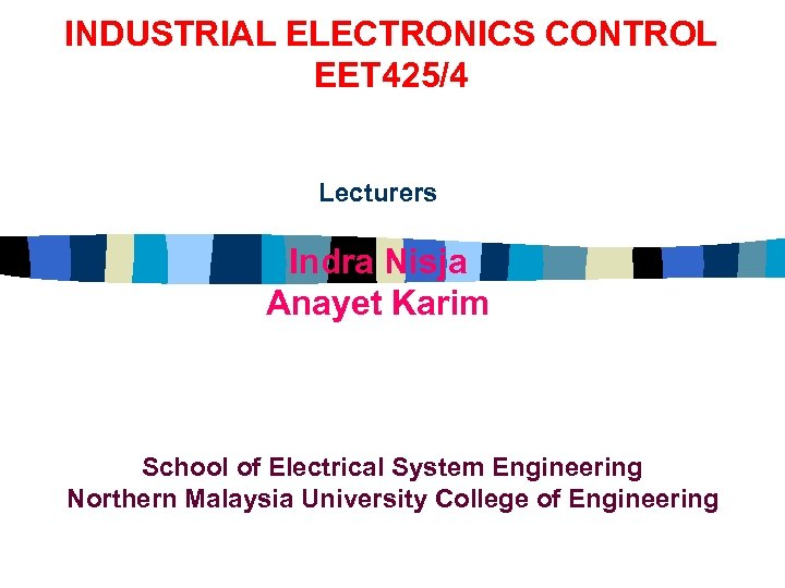 INDUSTRIAL ELECTRONICS CONTROL EET 425/4 Lecturers Indra Nisja Anayet Karim School of Electrical System