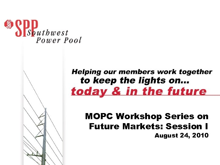 MOPC Workshop Series on Future Markets: Session I August 24, 2010 SPP. org 11