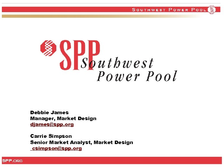 Debbie James Manager, Market Design djames@spp. org Carrie Simpson Senior Market Analyst, Market Design