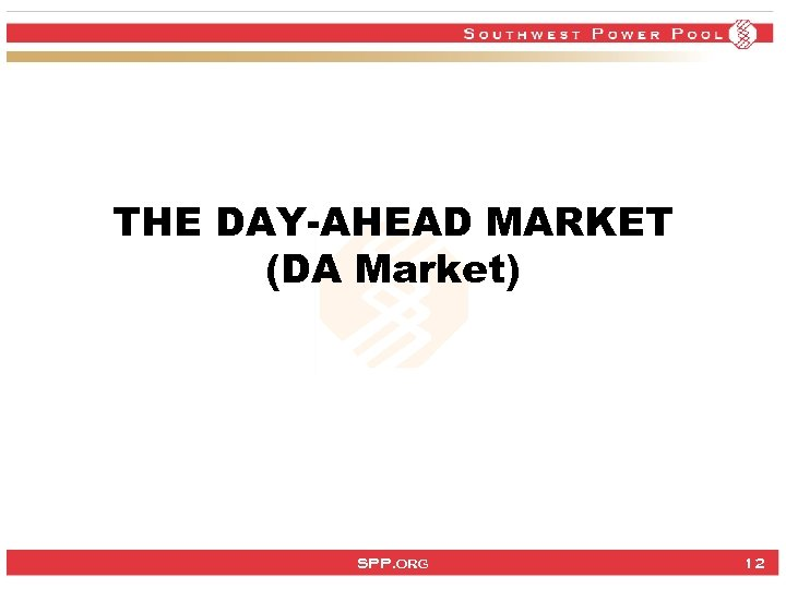 THE DAY-AHEAD MARKET (DA Market) SPP. org 12