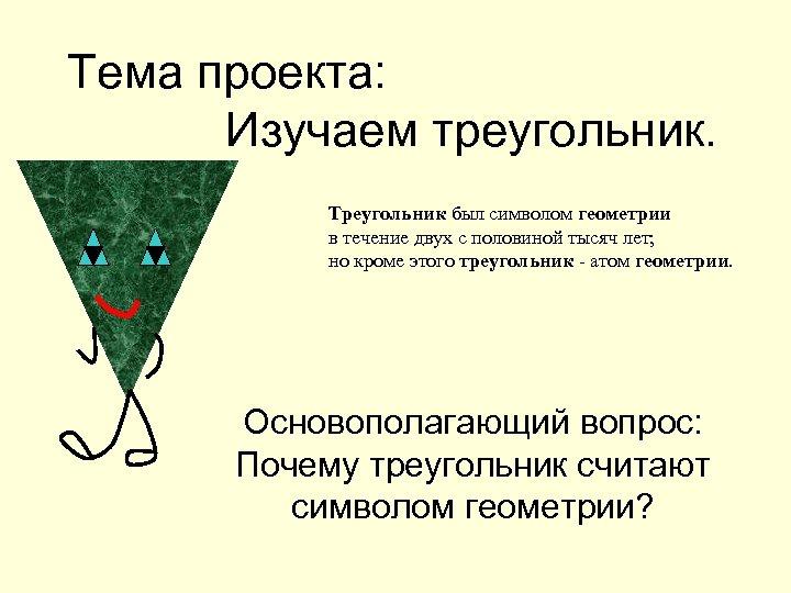 Тема проекта: Изучаем треугольник. Треугольник был символом геометрии в течение двух с половиной тысяч