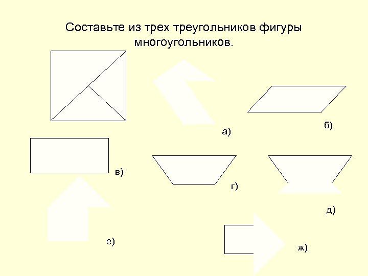 Составьте из трех треугольников фигуры многоугольников. б) а) в) г) д) е) ж)