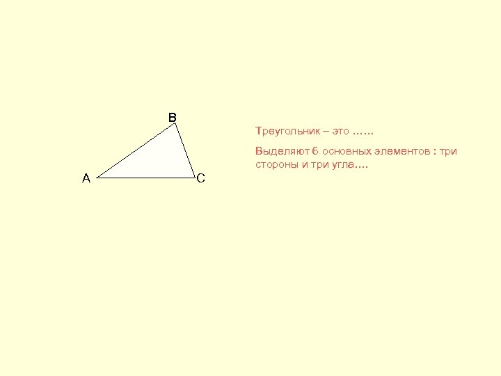 В Треугольник – это …… Выделяют 6 основных элементов : три стороны и три
