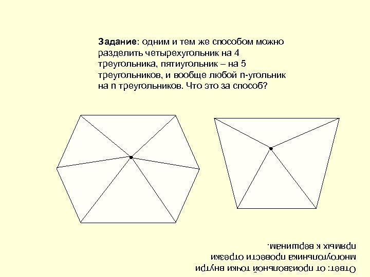 Задание: одним и тем же способом можно разделить четырехугольник на 4 треугольника, пятиугольник –