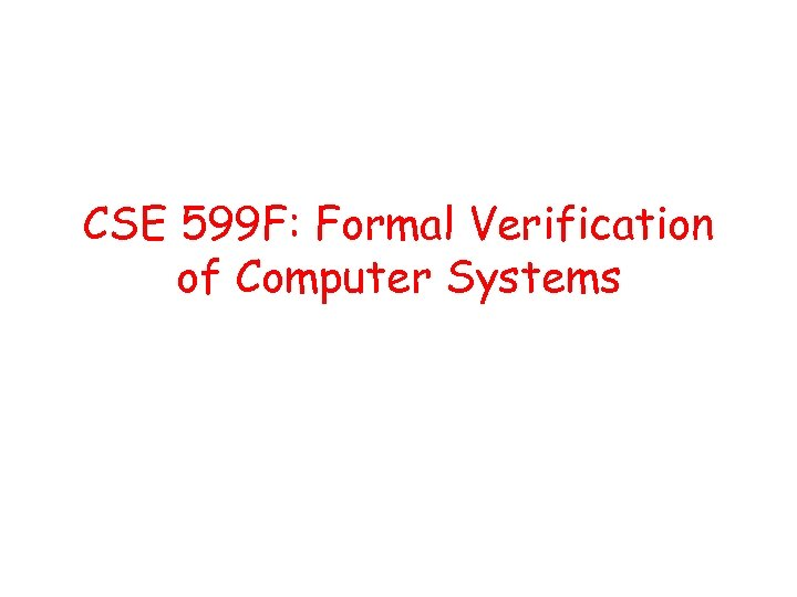 CSE 599 F: Formal Verification of Computer Systems