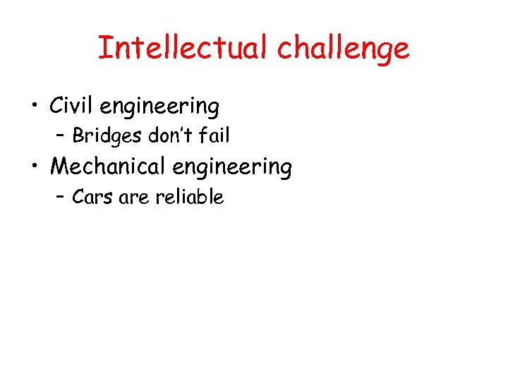 Intellectual challenge • Civil engineering – Bridges don't fail • Mechanical engineering – Cars